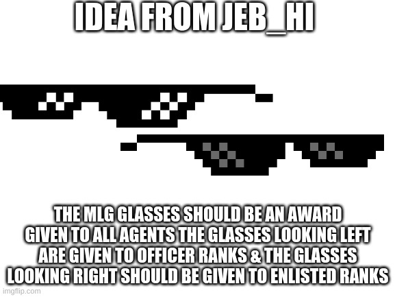blank white template |  IDEA FROM JEB_HI; THE MLG GLASSES SHOULD BE AN AWARD GIVEN TO ALL AGENTS THE GLASSES LOOKING LEFT ARE GIVEN TO OFFICER RANKS & THE GLASSES LOOKING RIGHT SHOULD BE GIVEN TO ENLISTED RANKS | image tagged in blank white template | made w/ Imgflip meme maker