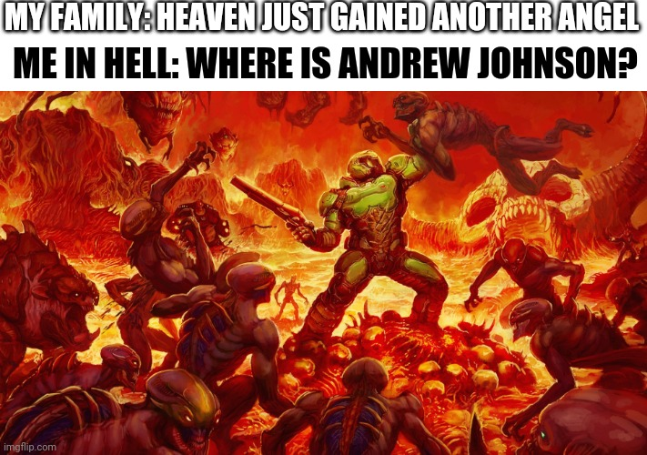 Doomguy |  MY FAMILY: HEAVEN JUST GAINED ANOTHER ANGEL; ME IN HELL: WHERE IS ANDREW JOHNSON? | image tagged in doomguy | made w/ Imgflip meme maker