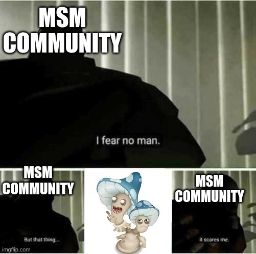 I fear no man |  MSM COMMUNITY; MSM COMMUNITY; MSM COMMUNITY | image tagged in i fear no man | made w/ Imgflip meme maker