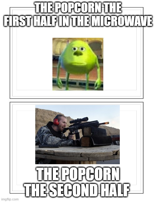 popcorn |  THE POPCORN THE FIRST HALF IN THE MICROWAVE; THE POPCORN THE SECOND HALF | image tagged in popcorn,relatable | made w/ Imgflip meme maker