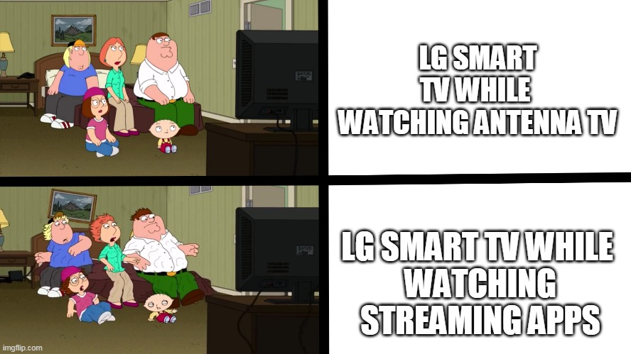 LG smart TV's AMIRITE |  LG SMART TV WHILE  WATCHING ANTENNA TV; LG SMART TV WHILE  WATCHING STREAMING APPS | image tagged in streaming,tv,family guy,technology,turn up the volume,loud | made w/ Imgflip meme maker
