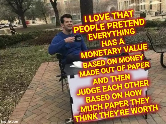 Illusion |  I LOVE THAT PEOPLE PRETEND; EVERYTHING HAS A MONETARY VALUE; AND THEN JUDGE EACH OTHER BASED ON HOW MUCH PAPER THEY THINK THEY'RE WORTH; BASED ON MONEY MADE OUT OF PAPER | image tagged in memes,change my mind,delusional,illusions,guess again,life is hard | made w/ Imgflip meme maker