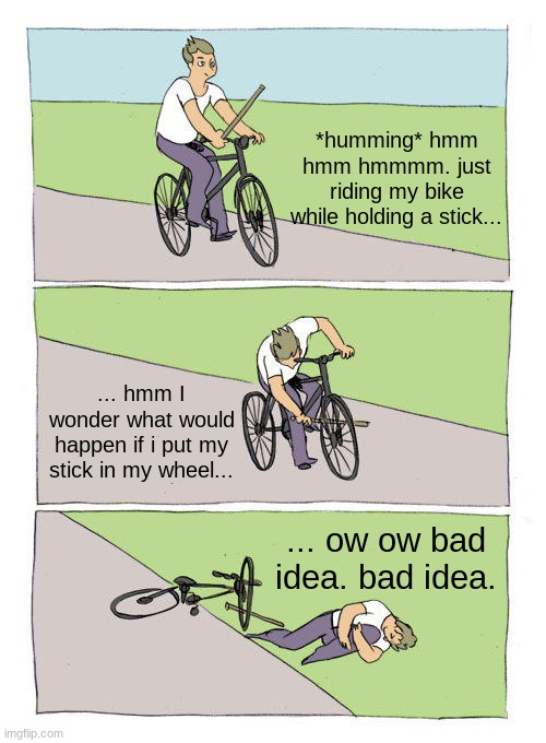hmmm... stick |  *humming* hmm hmm hmmmm. just riding my bike while holding a stick... ... hmm I wonder what would happen if i put my stick in my wheel... ... ow ow bad idea. bad idea. | image tagged in memes,bike fall | made w/ Imgflip meme maker