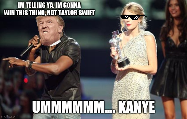 Interupting Kanye |  IM TELLING YA, IM GONNA WIN THIS THING, NOT TAYLOR SWIFT; UMMMMMM.... KANYE | image tagged in memes,interupting kanye | made w/ Imgflip meme maker