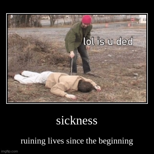 sickness | ruining lives since the beginning | image tagged in funny,demotivationals | made w/ Imgflip demotivational maker