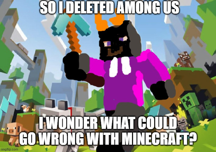 I WONDER WHAT COULD GO WRONG |  SO I DELETED AMONG US; I WONDER WHAT COULD GO WRONG WITH MINECRAFT? | image tagged in minecraft | made w/ Imgflip meme maker