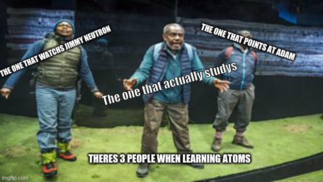 I made this when im home alone |  THE ONE THAT POINTS AT ADAM; THE ONE THAT WATCHS JIMMY NEUTRON; The one that actually studys; THERES 3 PEOPLE WHEN LEARNING ATOMS | image tagged in memes,original meme,atoms,jimmy neutron | made w/ Imgflip meme maker