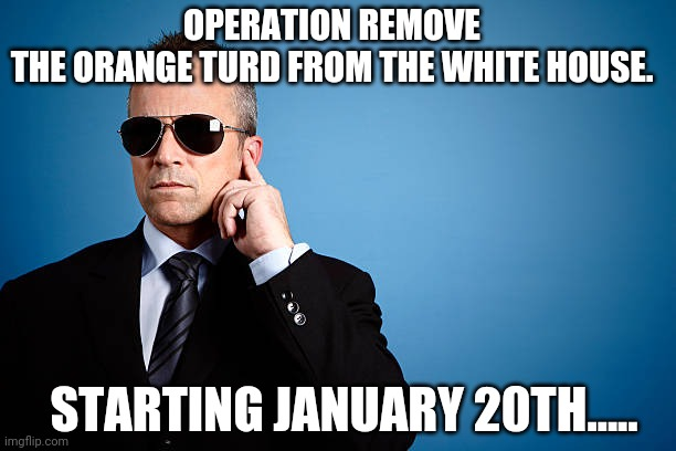 Operation remove trump |  OPERATION REMOVE THE ORANGE TURD FROM THE WHITE HOUSE. STARTING JANUARY 20TH..... | image tagged in election 2020,maga,trump supporters,joe biden,conservatives,nevertrump | made w/ Imgflip meme maker