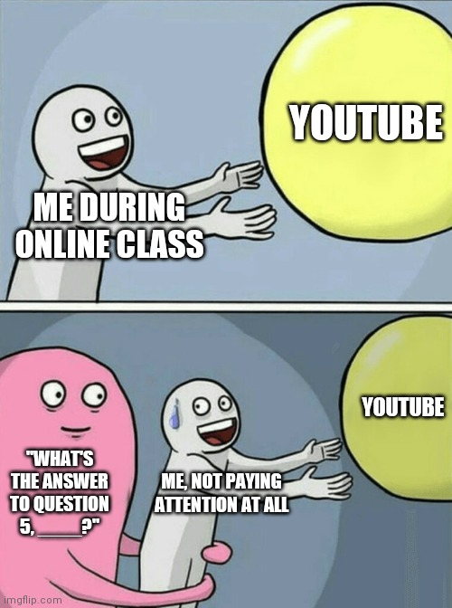 "Running Away Balloon |  YOUTUBE; ME DURING ONLINE CLASS; YOUTUBE; ""WHAT'S THE ANSWER TO QUESTION 5, ____?""; ME, NOT PAYING ATTENTION AT ALL 