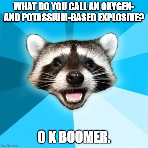 O and K are the atomic symbols for oxygen and potassium, respectively. |  WHAT DO YOU CALL AN OXYGEN- AND POTASSIUM-BASED EXPLOSIVE? O K BOOMER. | image tagged in memes,lame pun coon,bomb,funny,chemistry,oxygen | made w/ Imgflip meme maker