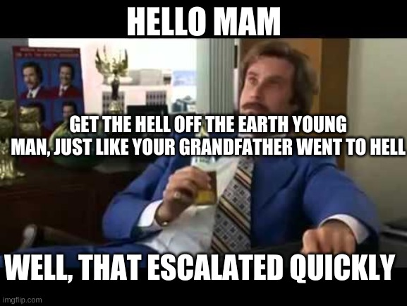 Well That Escalated Quickly |  HELLO MAM; GET THE HELL OFF THE EARTH YOUNG MAN, JUST LIKE YOUR GRANDFATHER WENT TO HELL; WELL, THAT ESCALATED QUICKLY | image tagged in memes,well that escalated quickly | made w/ Imgflip meme maker