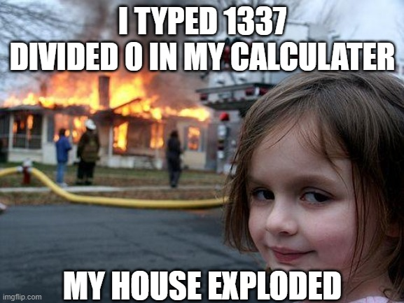 Disaster Girl |  I TYPED 1337 DIVIDED 0 IN MY CALCULATER; MY HOUSE EXPLODED | image tagged in calculating meme,oof,scp meme,area 51 | made w/ Imgflip meme maker