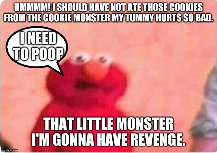 Sickened elmo |  UMMMM! I SHOULD HAVE NOT ATE THOSE COOKIES FROM THE COOKIE MONSTER MY TUMMY HURTS SO BAD. I NEED TO POOP; THAT LITTLE MONSTER I'M GONNA HAVE REVENGE. | image tagged in sickened elmo | made w/ Imgflip meme maker