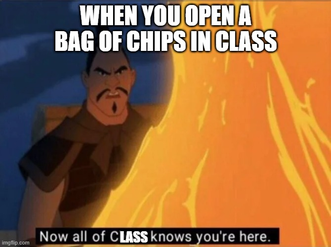 Now all of China knows you're here |  WHEN YOU OPEN A BAG OF CHIPS IN CLASS; LASS | image tagged in now all of china knows you're here | made w/ Imgflip meme maker