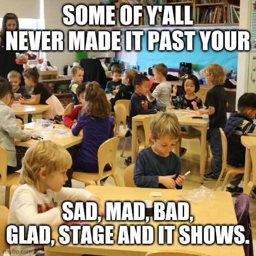 Real |  SOME OF Y'ALL NEVER MADE IT PAST YOUR; SAD, MAD, BAD, GLAD, STAGE AND IT SHOWS. | image tagged in memes,funny memes,kindergarten,twitter,instagram,dankmemes | made w/ Imgflip meme maker