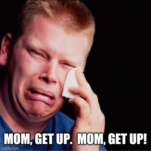 Crying boy | MOM, GET UP.  MOM, GET UP! | image tagged in crying boy | made w/ Imgflip meme maker