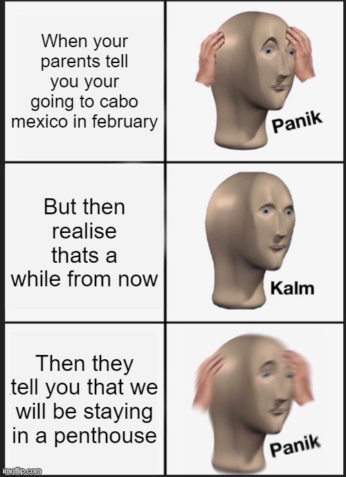 f |  When your parents tell you your going to cabo mexico in february; But then realise thats a while from now; Then they tell you that we will be staying in a penthouse | image tagged in memes,panik kalm panik | made w/ Imgflip meme maker
