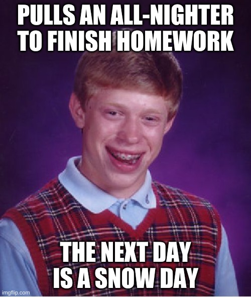 Bad Luck Brian |  PULLS AN ALL-NIGHTER TO FINISH HOMEWORK; THE NEXT DAY IS A SNOW DAY | image tagged in memes,bad luck brian,homework,funny,funny memes,snow day | made w/ Imgflip meme maker