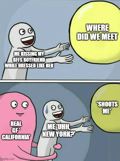 Running Away Balloon |  WHERE DID WE MEET; ME KISSING MY BFFS BOYFRIEND WHILE DRESSED LIKE HER; *SHOOTS ME*; REAL GF ' CALIFORNIA'; ME 'UHH, NEW YORK?' | image tagged in memes,running away balloon | made w/ Imgflip meme maker