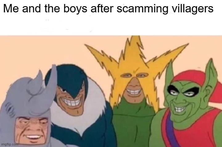 scamr |  Me and the boys after scamming villagers | image tagged in memes,me and the boys | made w/ Imgflip meme maker
