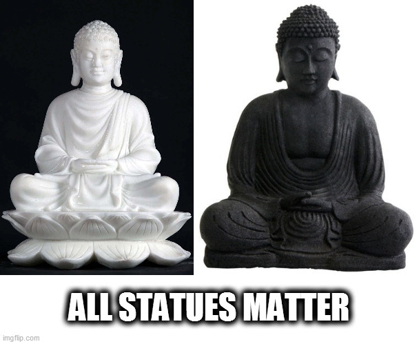 All statues matter... |  ALL STATUES MATTER | image tagged in buddha statues,black,white,black lives matter,propaganda,division | made w/ Imgflip meme maker