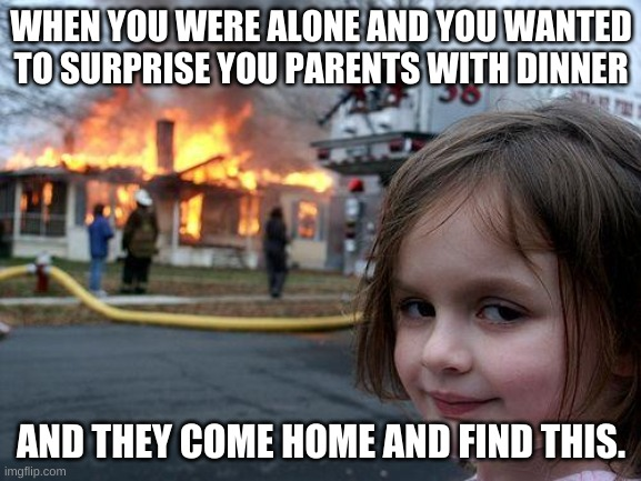 What a nice surprise.......... |  WHEN YOU WERE ALONE AND YOU WANTED TO SURPRISE YOU PARENTS WITH DINNER; AND THEY COME HOME AND FIND THIS. | image tagged in memes,disaster girl | made w/ Imgflip meme maker
