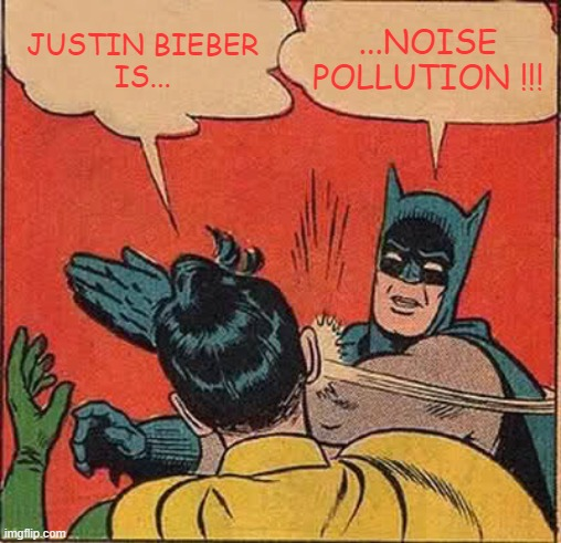 Batman Slapping Robin |  ...NOISE POLLUTION !!! JUSTIN BIEBER IS... | image tagged in batman slapping robin,justin bieber,noise,rock and roll,heavy metal,hard rock | made w/ Imgflip meme maker