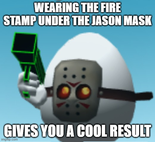 WEARING THE FIRE STAMP UNDER THE JASON MASK; GIVES YOU A COOL RESULT | image tagged in eggs,guns,combat,cool | made w/ Imgflip meme maker