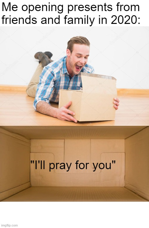 "Christmas in 2020 |  Me opening presents from friends and family in 2020:; ""I'll pray for you"" 