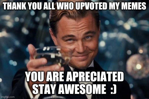 Thanks everyone :) |  THANK YOU ALL WHO UPVOTED MY MEMES; YOU ARE APRECIATED STAY AWESOME  :) | image tagged in memes,leonardo dicaprio cheers,upvotes,thank you | made w/ Imgflip meme maker