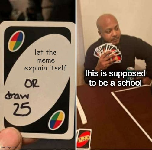 let the meme explain itself this is supposed to be a school | image tagged in memes,uno draw 25 cards | made w/ Imgflip meme maker