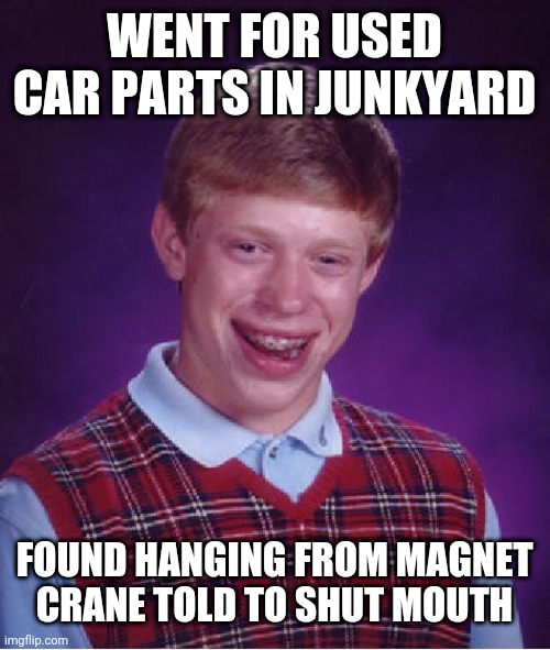 Bad Luck Brian Meme |  WENT FOR USED CAR PARTS IN JUNKYARD; FOUND HANGING FROM MAGNET CRANE TOLD TO SHUT MOUTH | image tagged in memes,bad luck brian | made w/ Imgflip meme maker