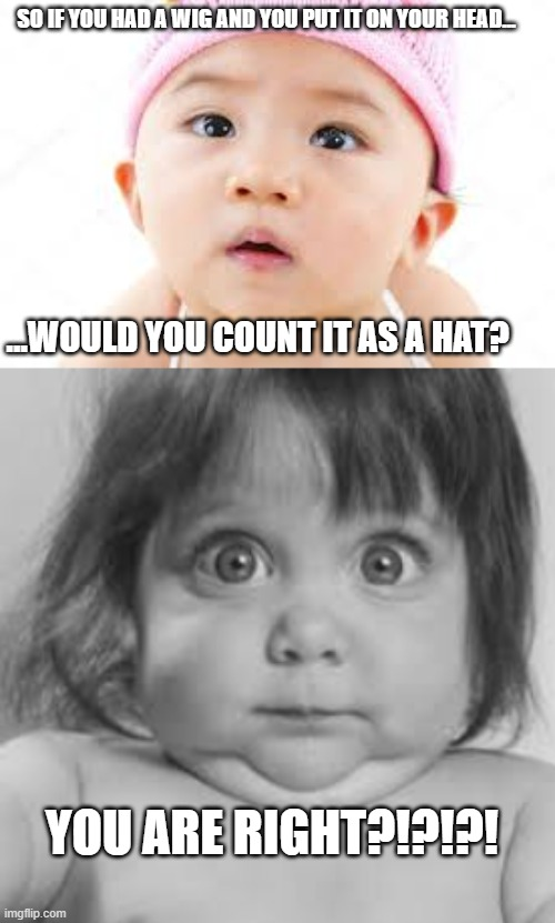smart babies |  SO IF YOU HAD A WIG AND YOU PUT IT ON YOUR HEAD... ...WOULD YOU COUNT IT AS A HAT? YOU ARE RIGHT?!?!?! | image tagged in shocked baby,curious,baby,smart | made w/ Imgflip meme maker