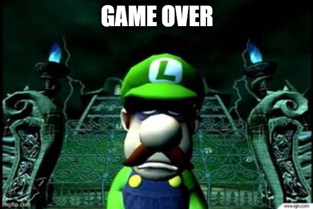 GAME OVER | image tagged in depressed luigi | made w/ Imgflip meme maker