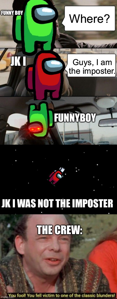 Jk I karens v2 |  Where? FUNNY BOY; JK I; Guys, I am the imposter. FUNNYBOY; JK I WAS NOT THE IMPOSTER; THE CREW: | image tagged in memes,the rock driving,among us ejected,you fool you fell victim to one of the classic blunders | made w/ Imgflip meme maker