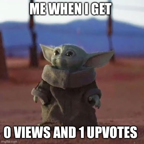 Baby Yoda |  ME WHEN I GET; 0 VIEWS AND 1 UPVOTES | image tagged in baby yoda | made w/ Imgflip meme maker