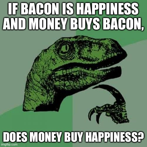 Well... |  IF BACON IS HAPPINESS AND MONEY BUYS BACON, DOES MONEY BUY HAPPINESS? | image tagged in memes,philosoraptor | made w/ Imgflip meme maker