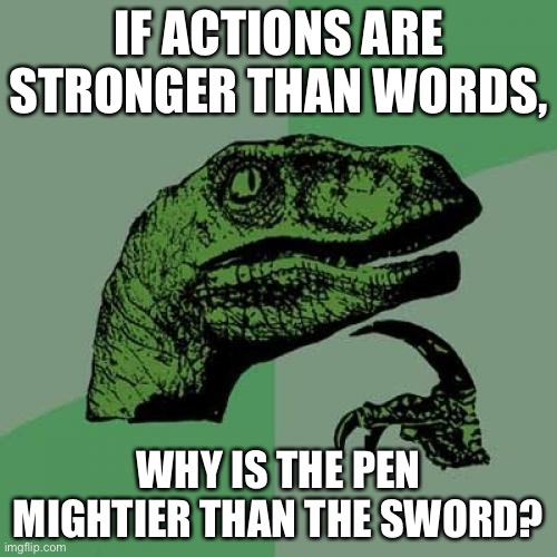 But why? |  IF ACTIONS ARE STRONGER THAN WORDS, WHY IS THE PEN MIGHTIER THAN THE SWORD? | image tagged in memes,philosoraptor | made w/ Imgflip meme maker
