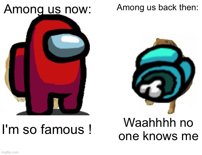 Really this is true |  Among us now:; Among us back then:; I'm so famous ! Waahhhh no one knows me | image tagged in memes,buff doge vs cheems,among us | made w/ Imgflip meme maker