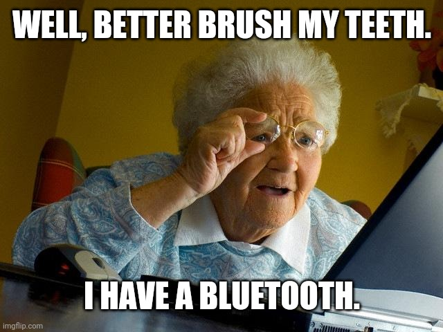 Grandma Finds The Internet |  WELL, BETTER BRUSH MY TEETH. I HAVE A BLUETOOTH. | image tagged in memes,grandma finds the internet | made w/ Imgflip meme maker
