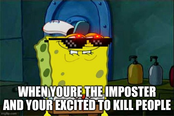 Spongebob is an Imposter |  WHEN YOURE THE IMPOSTER AND YOUR EXCITED TO KILL PEOPLE | image tagged in memes,don't you squidward,imposter,among us | made w/ Imgflip meme maker