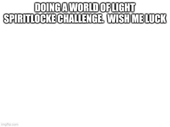 blank white template |  DOING A WORLD OF LIGHT SPIRITLOCKE CHALLENGE.  WISH ME LUCK | image tagged in blank white template | made w/ Imgflip meme maker