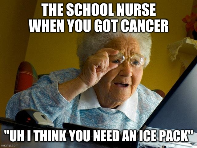 "Grandma Finds The Internet |  THE SCHOOL NURSE WHEN YOU GOT CANCER; ""UH I THINK YOU NEED AN ICE PACK"" 