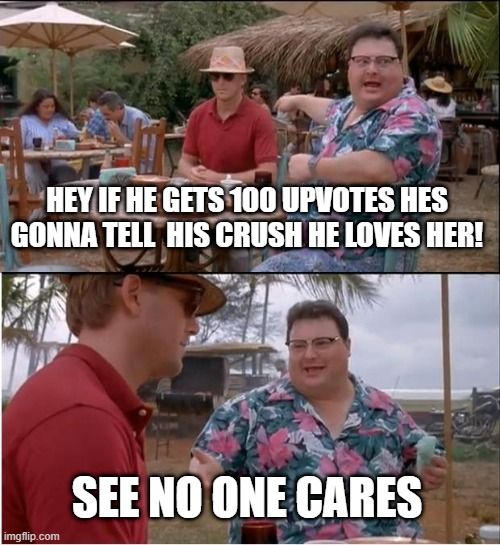 Day 1 of stopping upvote beggars |  HEY IF HE GETS 100 UPVOTES HES GONNA TELL  HIS CRUSH HE LOVES HER! SEE NO ONE CARES | image tagged in memes,see nobody cares | made w/ Imgflip meme maker