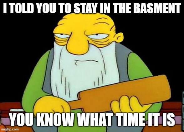 That's a paddlin' |  I TOLD YOU TO STAY IN THE BASMENT; YOU KNOW WHAT TIME IT IS | image tagged in memes,that's a paddlin' | made w/ Imgflip meme maker