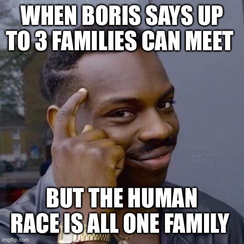 Xmas 2020 |  WHEN BORIS SAYS UP TO 3 FAMILIES CAN MEET; BUT THE HUMAN RACE IS ALL ONE FAMILY | image tagged in thinking black guy | made w/ Imgflip meme maker