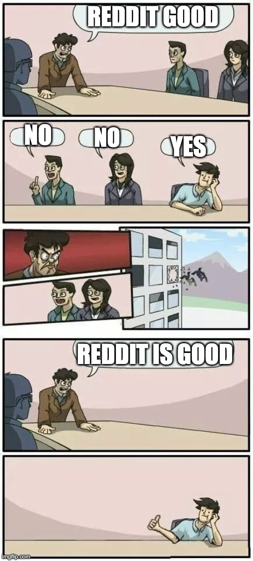 i agree |  REDDIT GOOD; NO; NO; YES; REDDIT IS GOOD | image tagged in boardroom meeting suggestion 2 | made w/ Imgflip meme maker