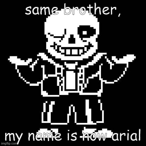 sans undertale | same brother, my name is now arial | image tagged in sans undertale | made w/ Imgflip meme maker