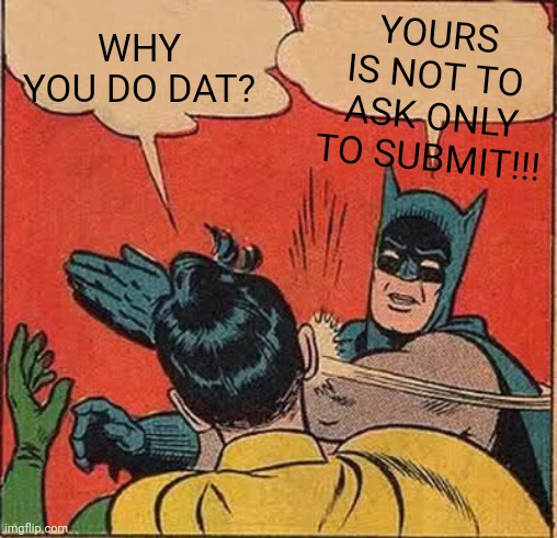 Batman Slapping Robin Meme |  YOURS IS NOT TO ASK ONLY TO SUBMIT!!! WHY YOU DO DAT? | image tagged in memes,batman slapping robin | made w/ Imgflip meme maker