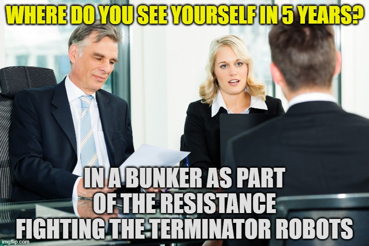 job interviews nowadays |  WHERE DO YOU SEE YOURSELF IN 5 YEARS? IN A BUNKER AS PART OF THE RESISTANCE FIGHTING THE TERMINATOR ROBOTS | image tagged in job interview | made w/ Imgflip meme maker